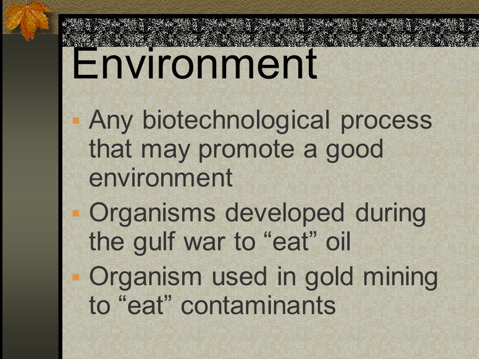 Environment Any biotechnological process that may promote a good environment. Organisms developed during the gulf war to eat oil.
