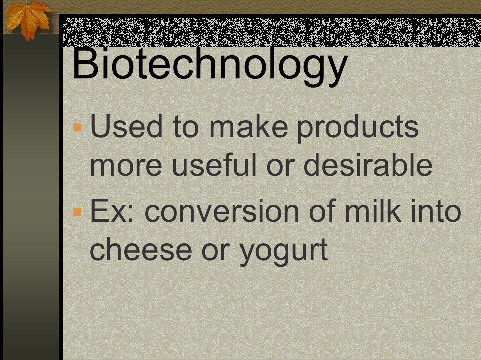 Biotechnology Used to make products more useful or desirable