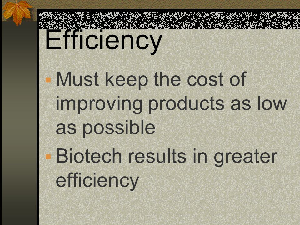 Efficiency Must keep the cost of improving products as low as possible