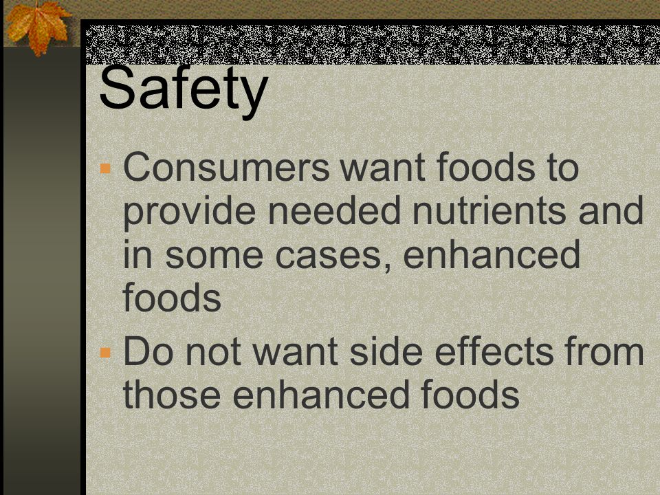 Safety Consumers want foods to provide needed nutrients and in some cases, enhanced foods.