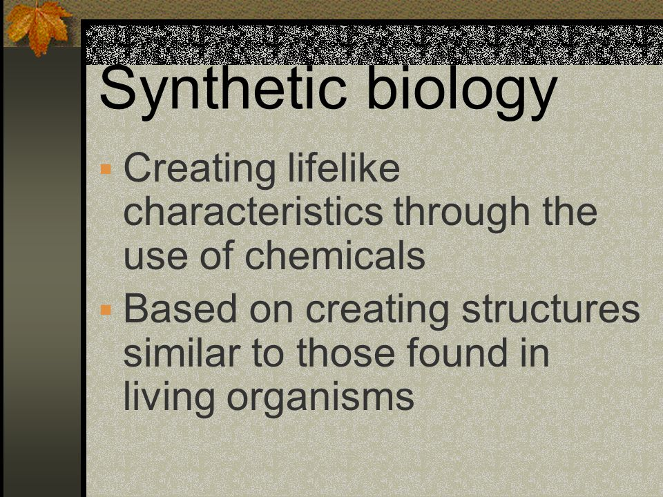 Synthetic biology Creating lifelike characteristics through the use of chemicals.