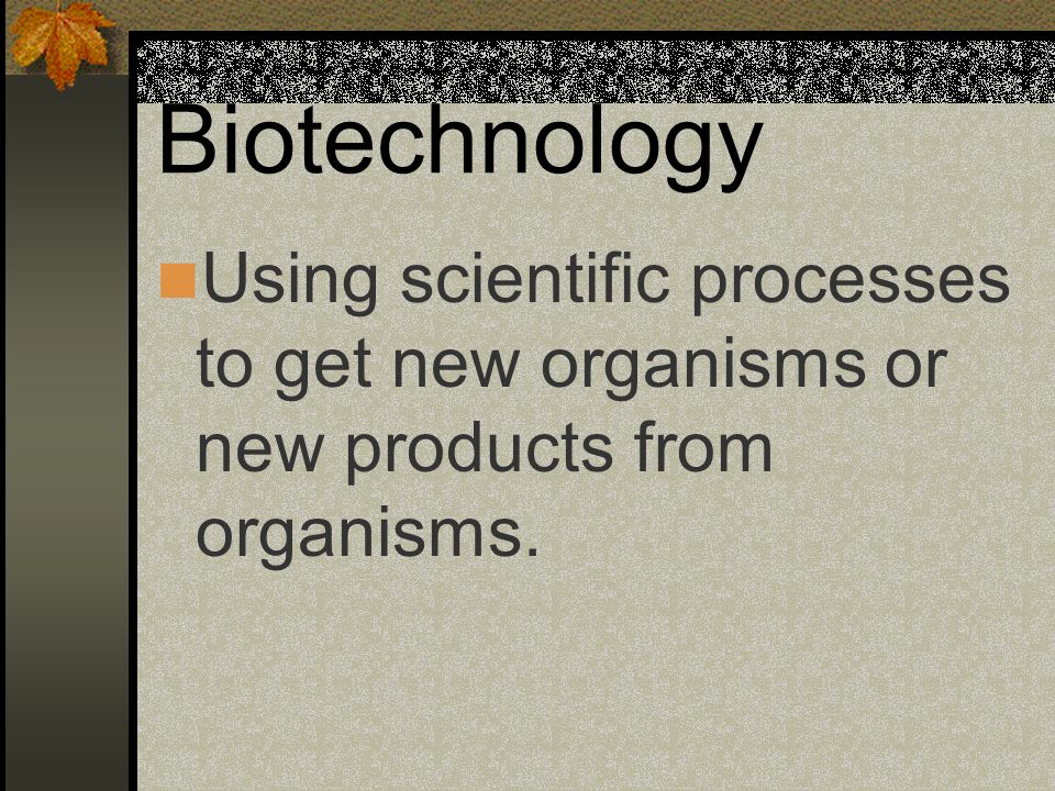 Biotechnology Using scientific processes to get new organisms or new products from organisms.