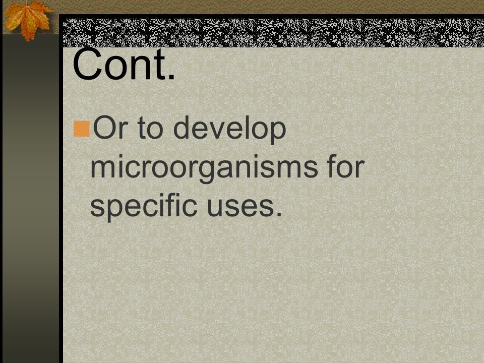 Cont. Or to develop microorganisms for specific uses.
