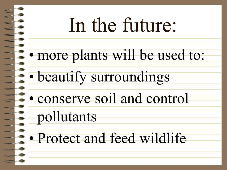 In the future: more plants will be used to: beautify surroundings