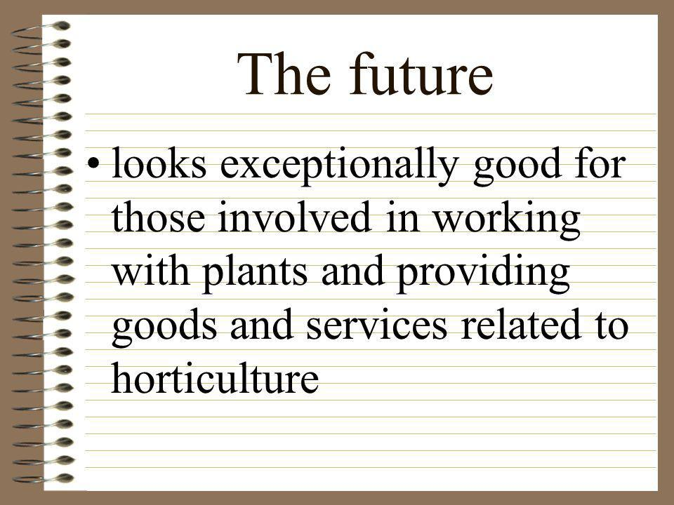 The future looks exceptionally good for those involved in working with plants and providing goods and services related to horticulture.