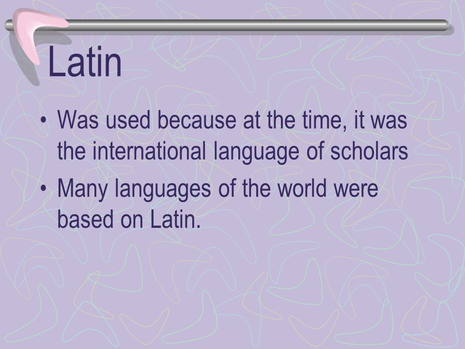 Latin Was used because at the time, it was the international language of scholars.