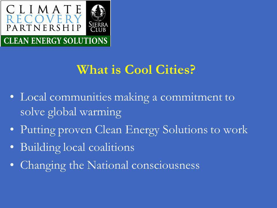 What is Cool Cities Local communities making a commitment to solve global warming. Putting proven Clean Energy Solutions to work.