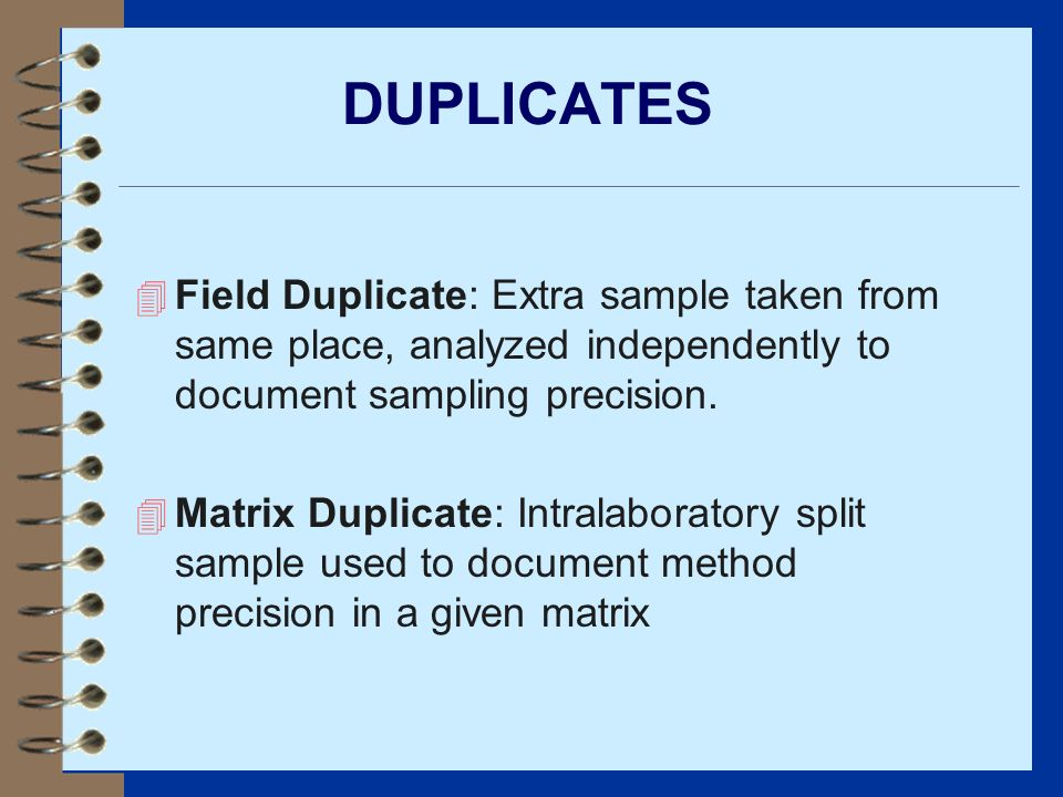 DUPLICATES Field Duplicate: Extra sample taken from same place, analyzed independently to document sampling precision.