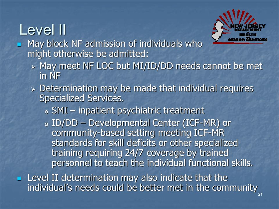 Level II May block NF admission of individuals who might otherwise be admitted: May meet NF LOC but MI/ID/DD needs cannot be met in NF.
