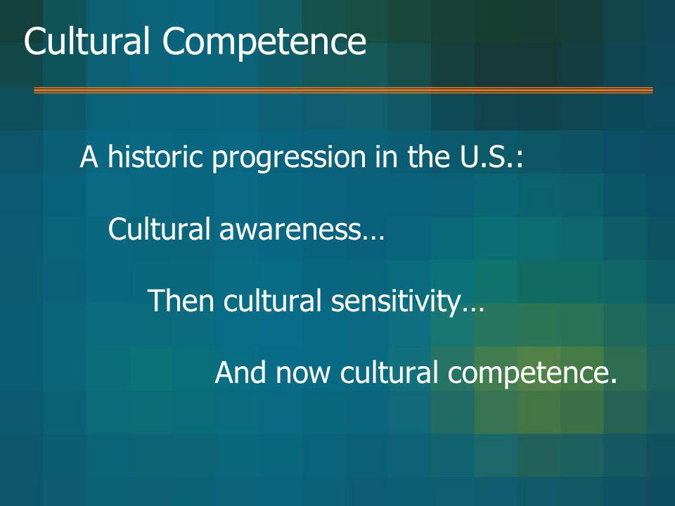 Cultural Competence A historic progression in the U.S.: