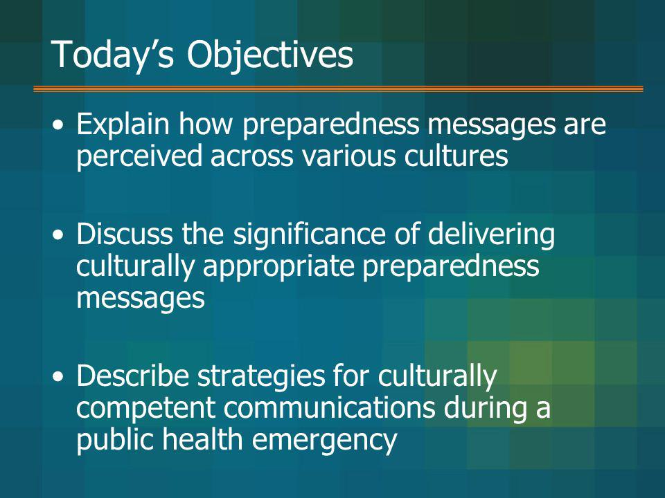 Today's Objectives Explain how preparedness messages are perceived across various cultures.