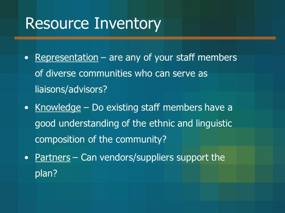 Resource Inventory Representation – are any of your staff members of diverse communities who can serve as liaisons/advisors