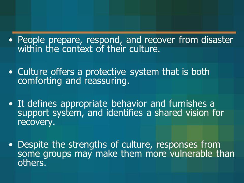 People prepare, respond, and recover from disaster within the context of their culture.