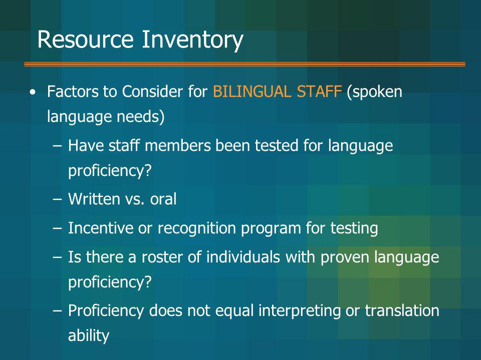 Resource Inventory Factors to Consider for BILINGUAL STAFF (spoken language needs) Have staff members been tested for language proficiency