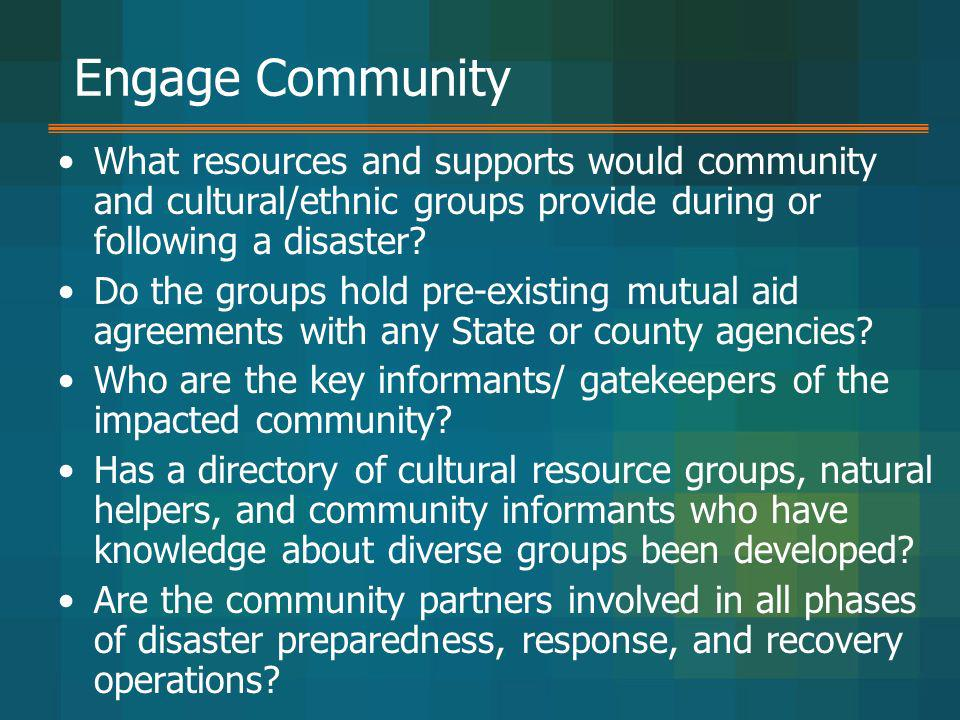 Engage Community What resources and supports would community and cultural/ethnic groups provide during or following a disaster