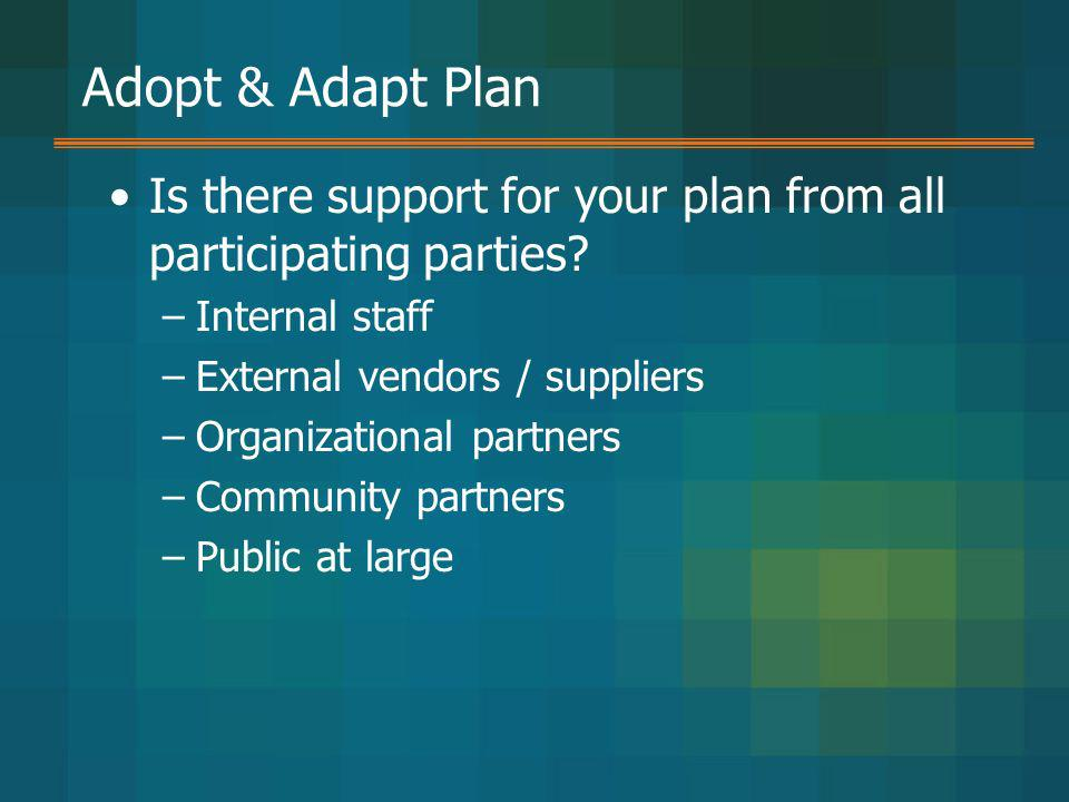 Adopt & Adapt Plan Is there support for your plan from all participating parties Internal staff. External vendors / suppliers.