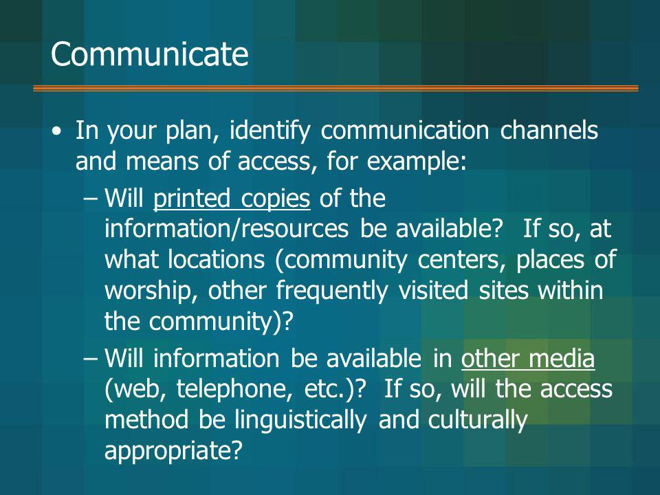 Communicate In your plan, identify communication channels and means of access, for example: