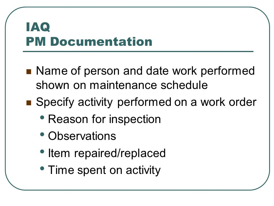 IAQ PM Documentation Name of person and date work performed shown on maintenance schedule. Specify activity performed on a work order.