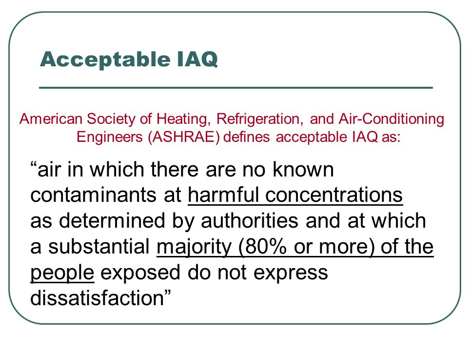 Acceptable IAQ American Society of Heating, Refrigeration, and Air-Conditioning Engineers (ASHRAE) defines acceptable IAQ as: