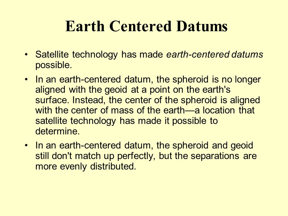 Earth Centered Datums Satellite technology has made earth-centered datums possible.
