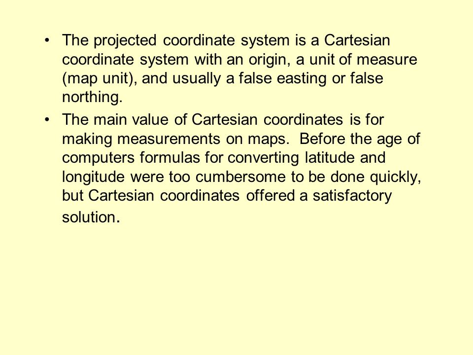 The projected coordinate system is a Cartesian coordinate system with an origin, a unit of measure (map unit), and usually a false easting or false northing.
