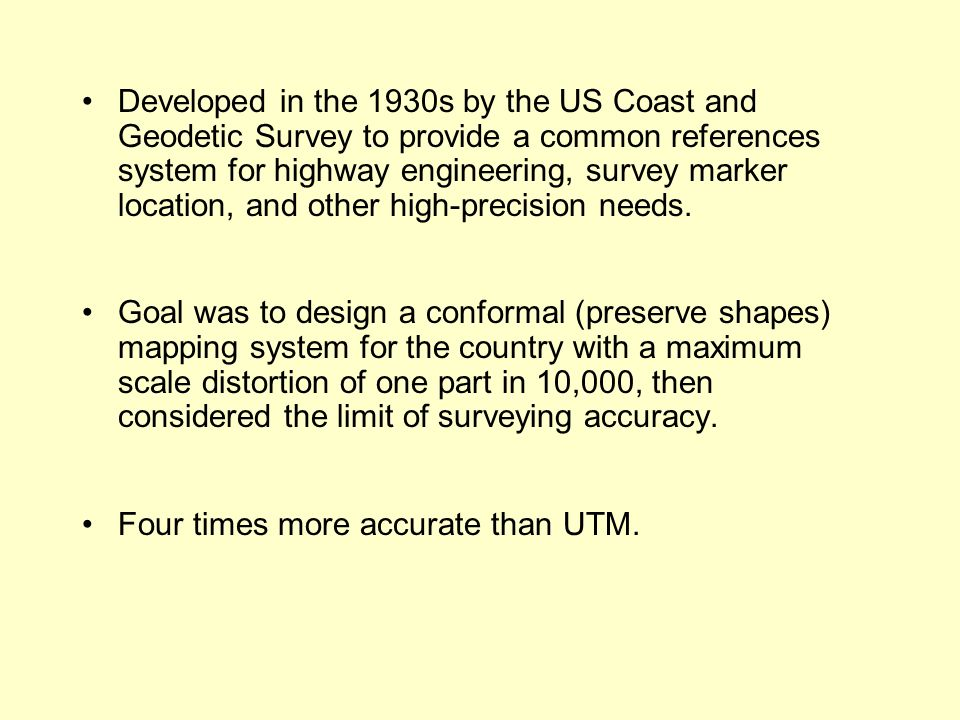 Developed in the 1930s by the US Coast and Geodetic Survey to provide a common references system for highway engineering, survey marker location, and other high-precision needs.