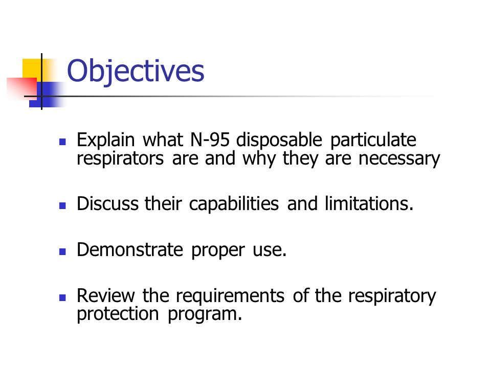 Objectives Explain what N-95 disposable particulate respirators are and why they are necessary. Discuss their capabilities and limitations.