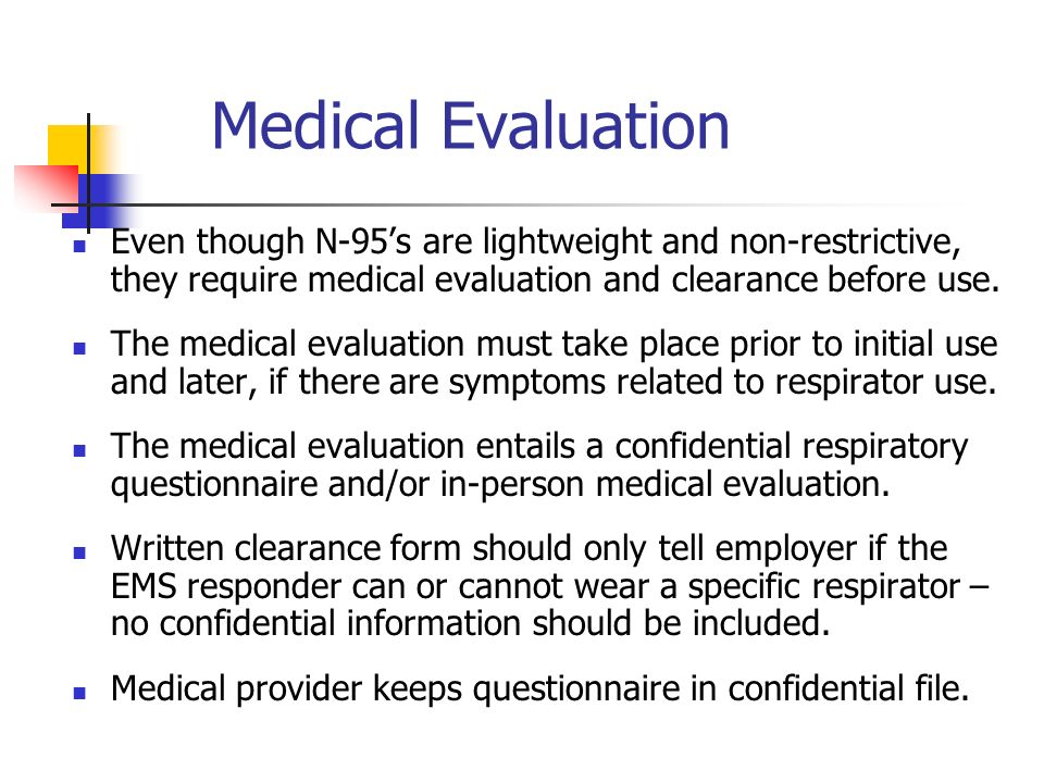 Medical Evaluation Even though N-95's are lightweight and non-restrictive, they require medical evaluation and clearance before use.