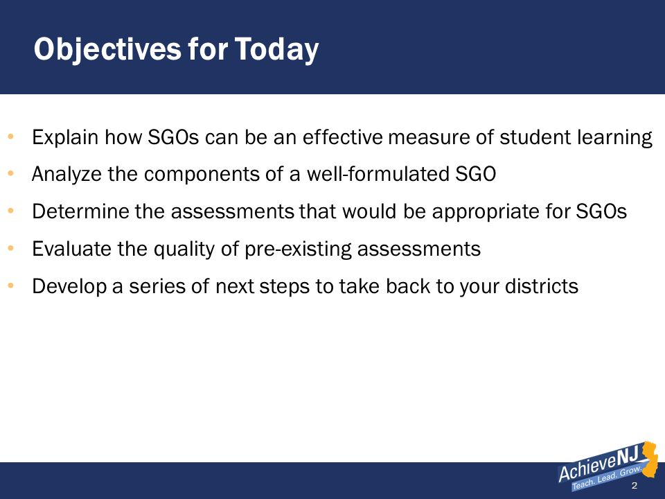 Objectives for Today Explain how SGOs can be an effective measure of student learning. Analyze the components of a well-formulated SGO.