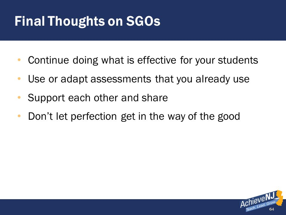 Final Thoughts on SGOs Continue doing what is effective for your students. Use or adapt assessments that you already use.