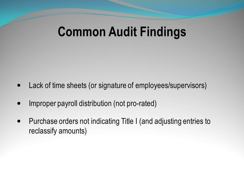 Common Audit Findings Lack of time sheets (or signature of employees/supervisors) Improper payroll distribution (not pro-rated)
