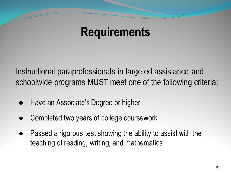 Requirements Instructional paraprofessionals in targeted assistance and schoolwide programs MUST meet one of the following criteria:
