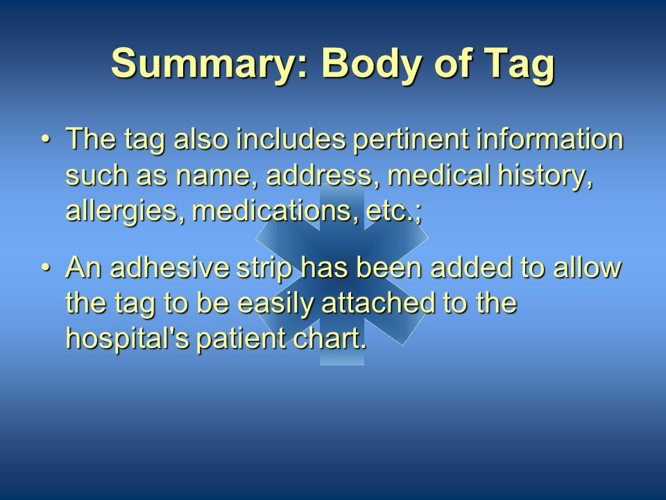 Summary: Body of Tag The tag also includes pertinent information such as name, address, medical history, allergies, medications, etc.;