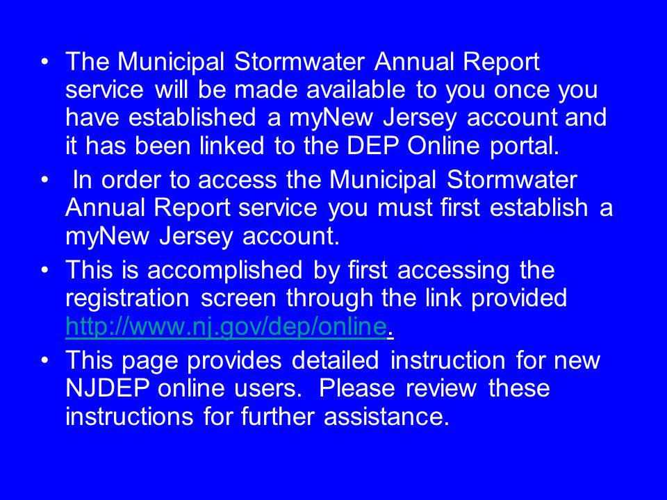 The Municipal Stormwater Annual Report service will be made available to you once you have established a myNew Jersey account and it has been linked to the DEP Online portal.