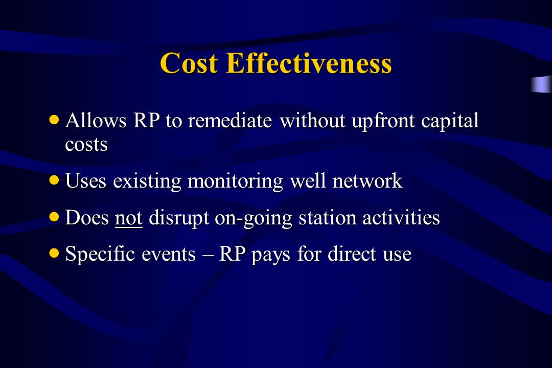 Cost Effectiveness Allows RP to remediate without upfront capital costs. Uses existing monitoring well network.