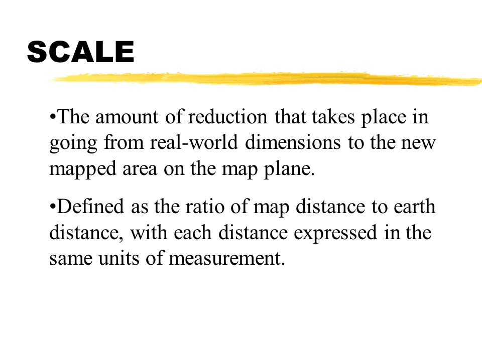 SCALE The amount of reduction that takes place in going from real-world dimensions to the new mapped area on the map plane.