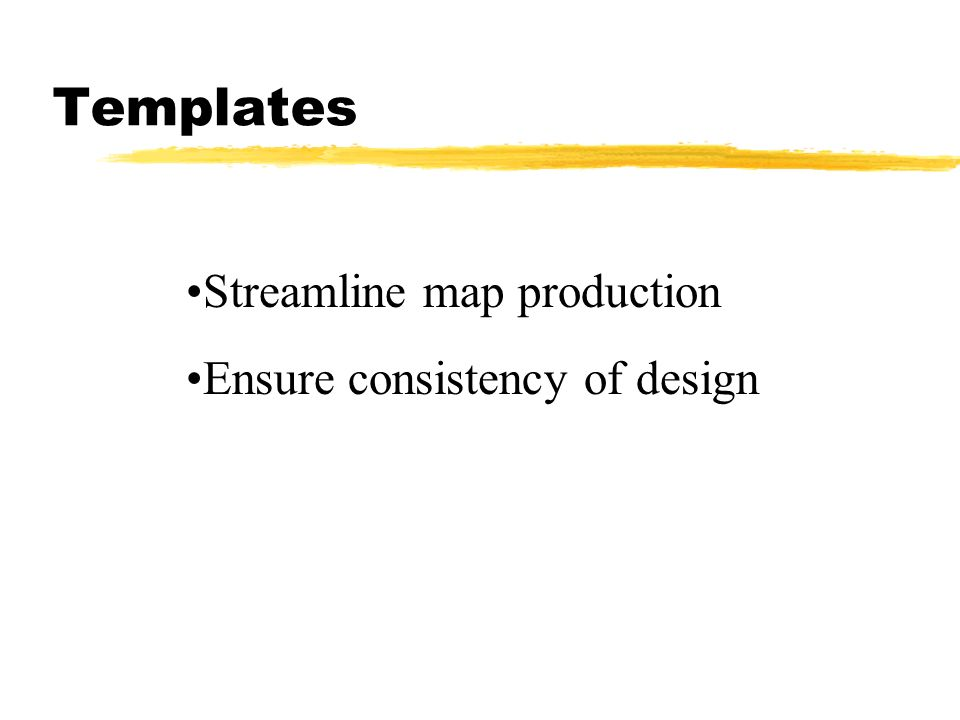 Templates Streamline map production Ensure consistency of design