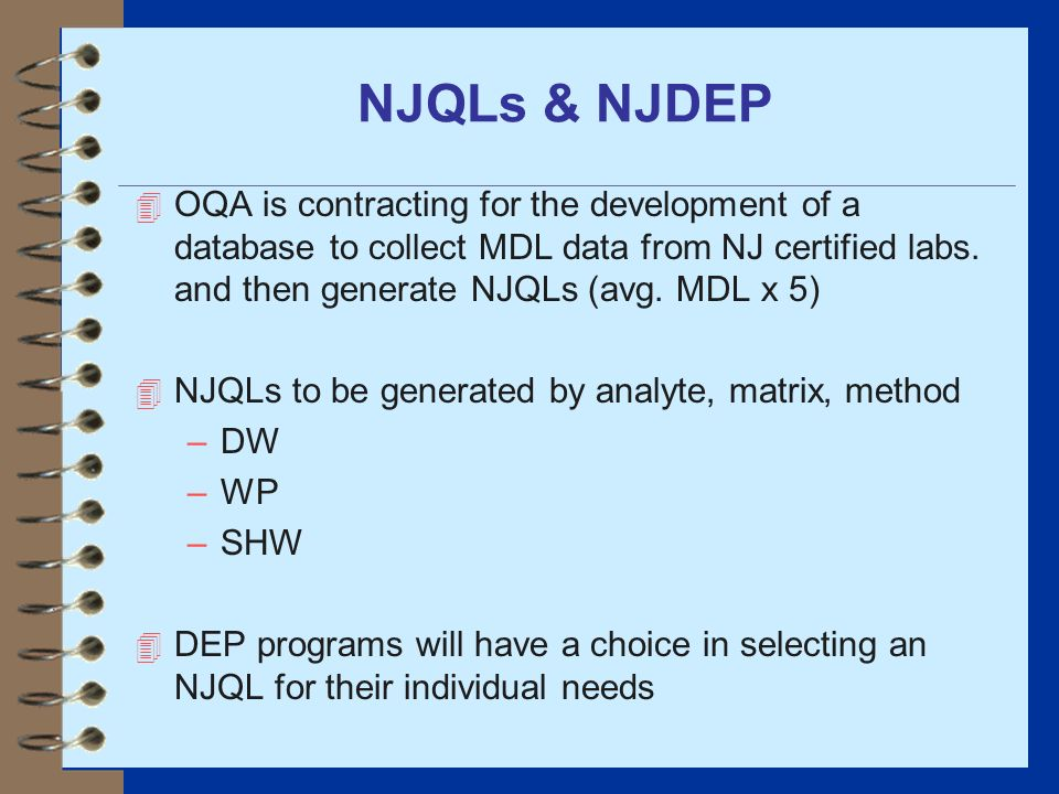 NJQLs & NJDEP OQA is contracting for the development of a database to collect MDL data from NJ certified labs. and then generate NJQLs (avg. MDL x 5)