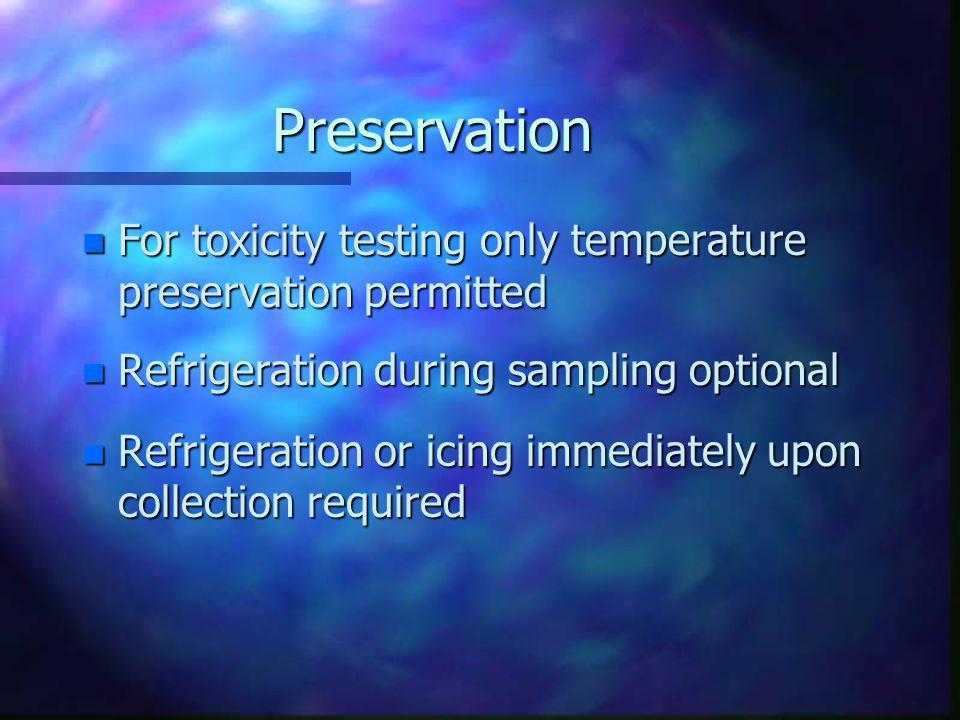 Preservation For toxicity testing only temperature preservation permitted. Refrigeration during sampling optional.