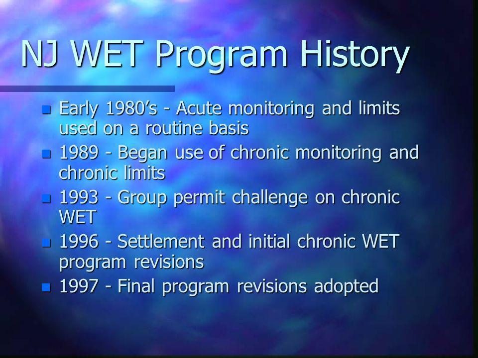 NJ WET Program History Early 1980's - Acute monitoring and limits used on a routine basis. 1989 - Began use of chronic monitoring and chronic limits.
