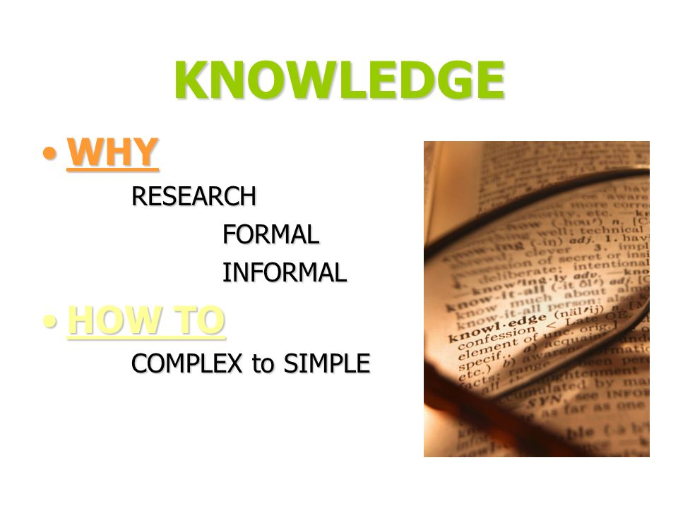 KNOWLEDGE WHY HOW TO RESEARCH FORMAL INFORMAL COMPLEX to SIMPLE