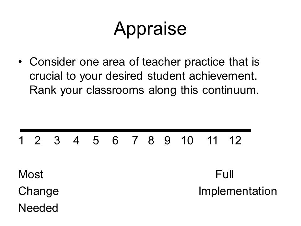 Appraise Consider one area of teacher practice that is crucial to your desired student achievement. Rank your classrooms along this continuum.