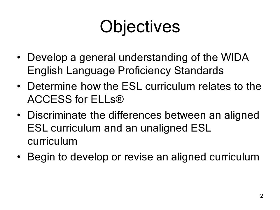 Objectives Develop a general understanding of the WIDA English Language Proficiency Standards.