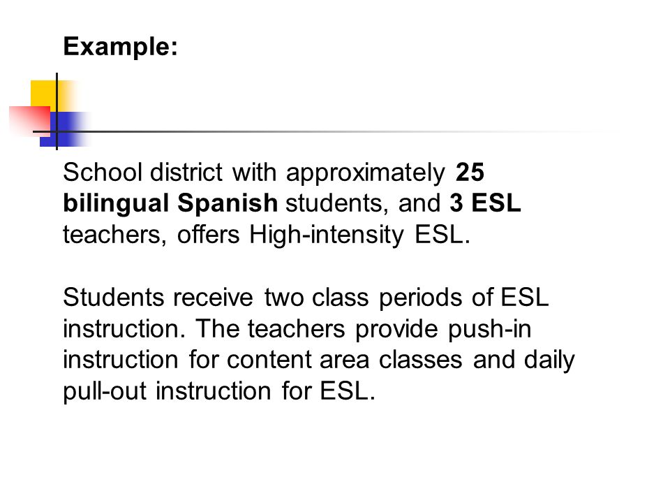 Example: School district with approximately 25 bilingual Spanish students, and 3 ESL teachers, offers High-intensity ESL.