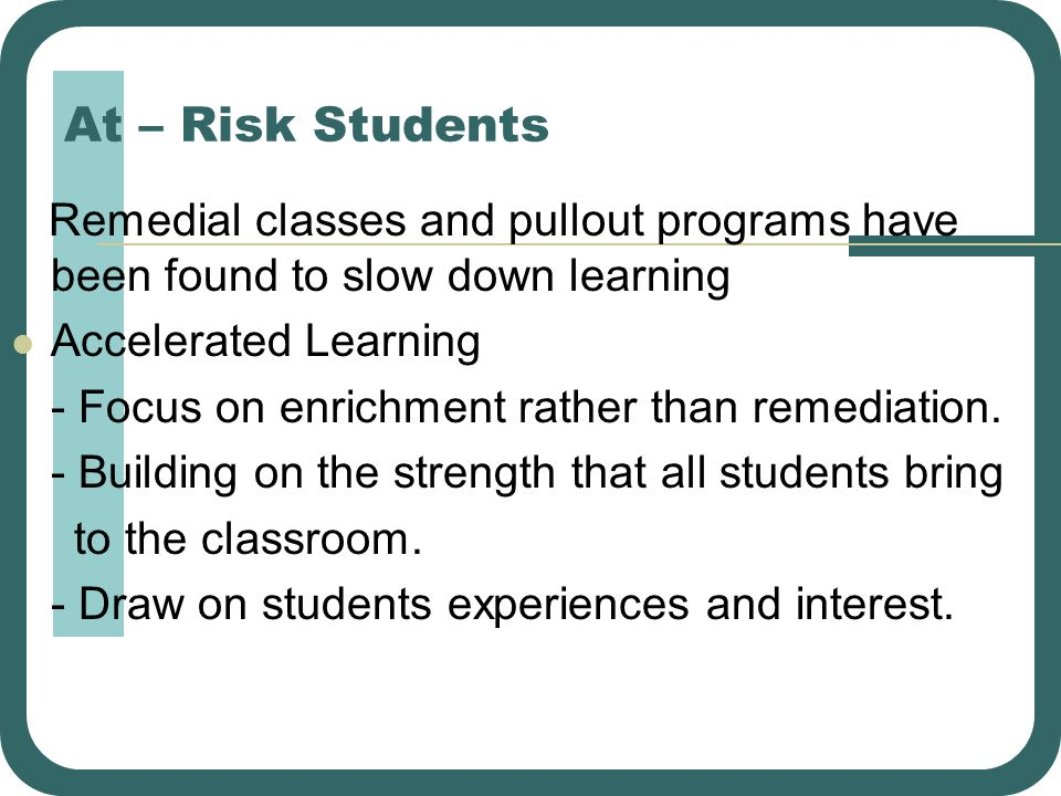 At – Risk Students Remedial classes and pullout programs have been found to slow down learning. Accelerated Learning.