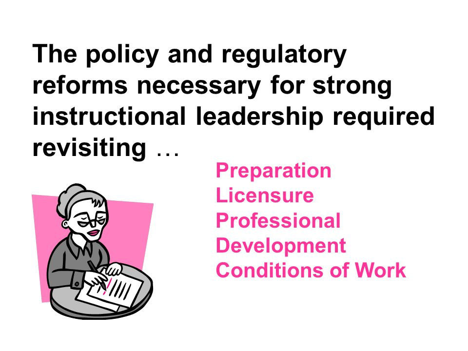 The policy and regulatory reforms necessary for strong instructional leadership required revisiting …