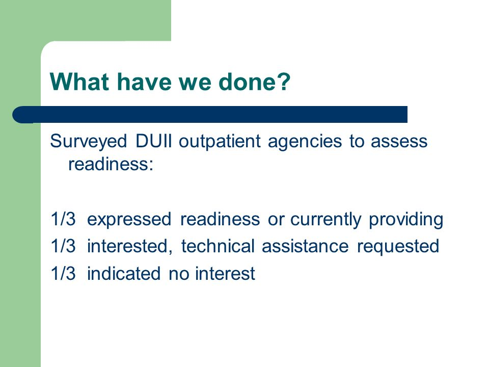 What have we done Surveyed DUII outpatient agencies to assess readiness: 1/3 expressed readiness or currently providing.