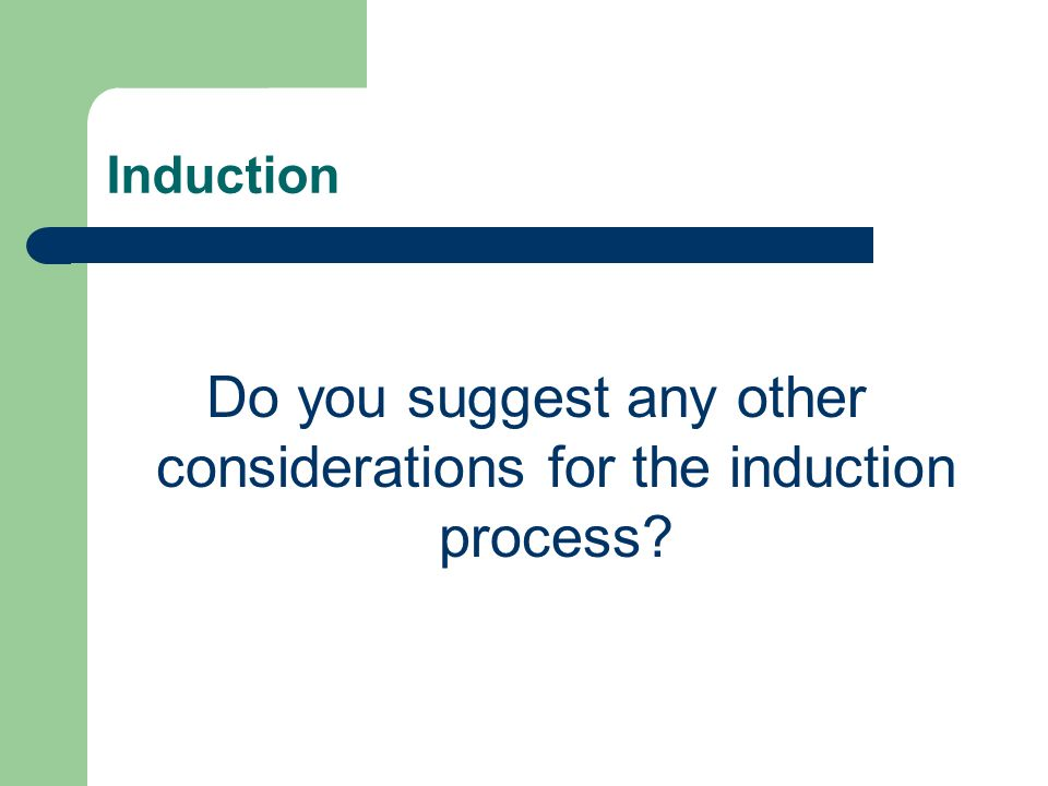 Do you suggest any other considerations for the induction process