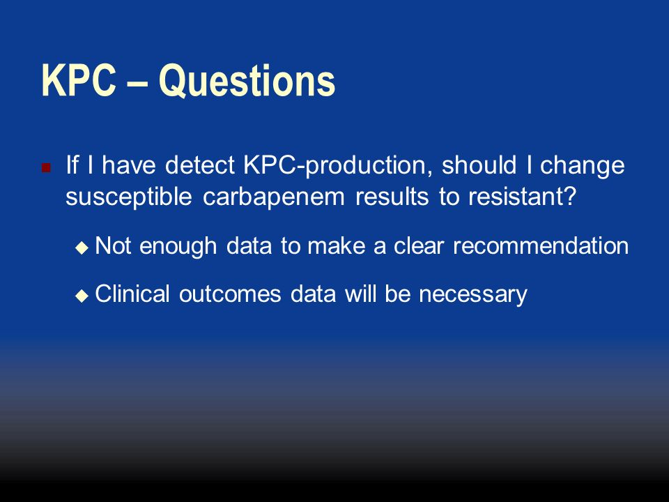 KPC – Questions If I have detect KPC-production, should I change susceptible carbapenem results to resistant