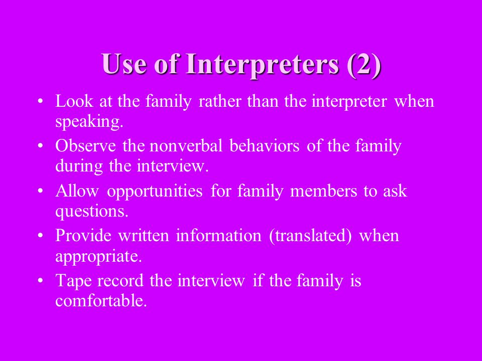 Use of Interpreters (2) Look at the family rather than the interpreter when speaking.